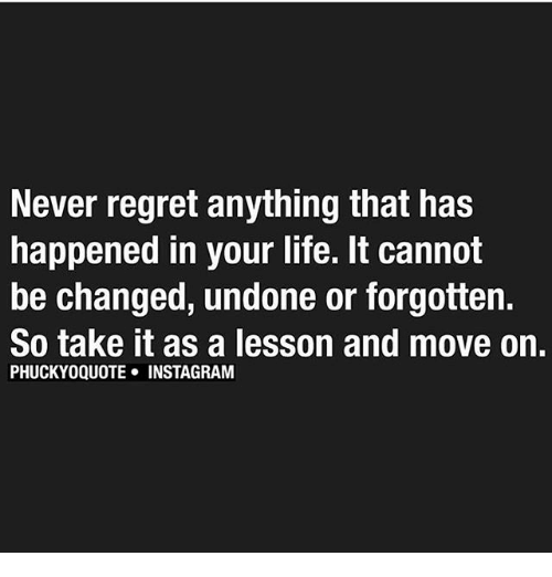 Instagram, Memes, and Regret: Never regret anything that has  happened in your life. It cannot  be changed, undone or forgotten.  So take it as a lesson and move on.  PHUCKYOQUOTE INSTAGRAM