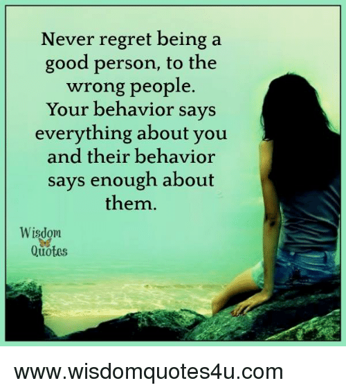 Good Person Quotes New Never Regret Being A Good Person To The Wrong People Your Behavior