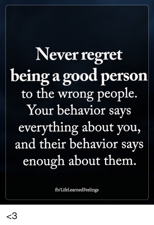 Memes, Regret, and Good: Never regret  being a good person  to the wrong people.  Your behavior says  everything about you,  and their behavior says  enough about them.  fb/LifeLearnedFeelings <3