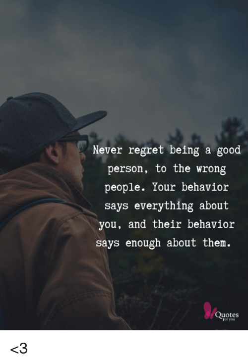 Never Regret Being a Good Person to the Wrong People Your ...