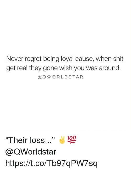 """Regret, Shit, and Never: Never regret being loyal cause, when shit  get real they gone wish you was around.  @ QWORLDSTAR """"Their loss..."""" ✌️💯 @QWorldstar https://t.co/Tb97qPW7sq"""