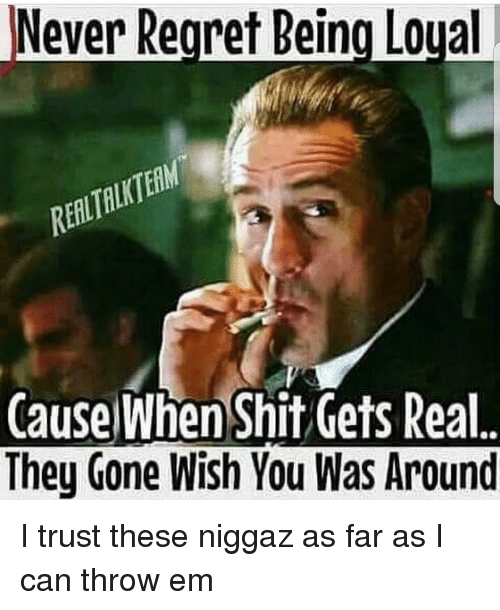 never regret being loyal cause when shit gets real they 17093853 never regret being loyal cause when shit gets real they gone wish