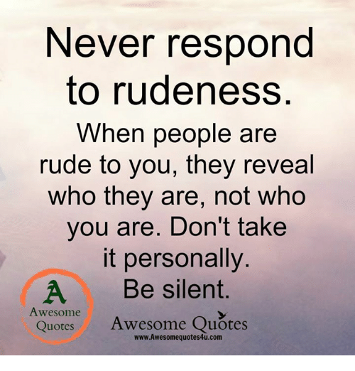 Never Respond To Rudeness When People Are Rude To You They Reveal