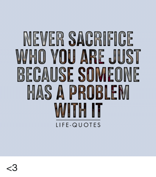 Life Sacrifice Quotes Pleasing Never Sacrifice Who You Are Just Because Someone Has A Problem
