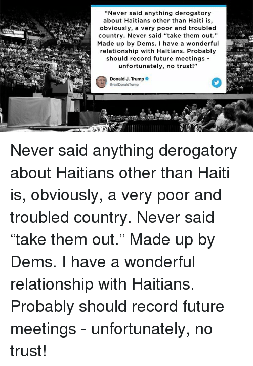 "Future, Haiti, and Record: ""Never said anything derogatory  about Haitians other than Haiti is,  obviously, a very poor and troubled  country. Never said ""take them out.""  Made up by Dems. I have a wondefu  relationship with Haitians. Probably  should record future meetings -  unfortunately, no trust!""  Donald J. Trump Never said anything derogatory about Haitians other than Haiti is, obviously, a very poor and troubled country. Never said ""take them out."" Made up by Dems. I have a wonderful relationship with Haitians. Probably should record future meetings - unfortunately, no trust!"