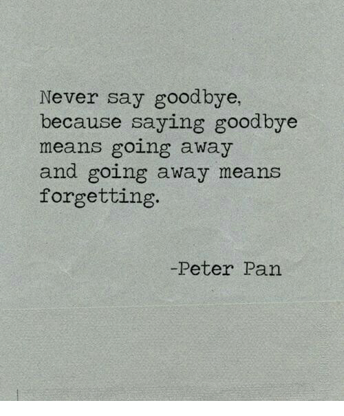 Never Say Goodbye Because Saying Goodbye Means Going Away And Going