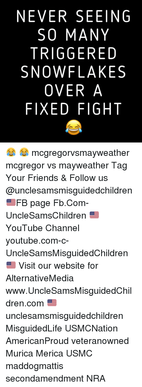 Friends, Mayweather, and Memes: NEVER SEEING  SO MANY  TRIGGERED  SNOWFLAKES  OVER A  FIXED FIGHT 😂 😂 mcgregorvsmayweather mcgregor vs mayweather Tag Your Friends & Follow us @unclesamsmisguidedchildren 🇺🇸FB page Fb.Com-UncleSamsChildren 🇺🇸YouTube Channel youtube.com-c-UncleSamsMisguidedChildren 🇺🇸 Visit our website for AlternativeMedia www.UncleSamsMisguidedChildren.com 🇺🇸 unclesamsmisguidedchildren MisguidedLife USMCNation AmericanProud veteranowned Murica Merica USMC maddogmattis secondamendment NRA