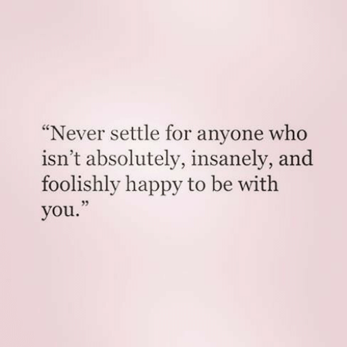 Happy, Never, and Who: Never settle for anyone who  isn't absolutely, insanely, and  foolishly happy to be with  you.  35