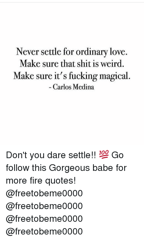 Never Settle for Ordinary Love Make Sure That Shit Is Weird Make Delectable Never Settle Quotes