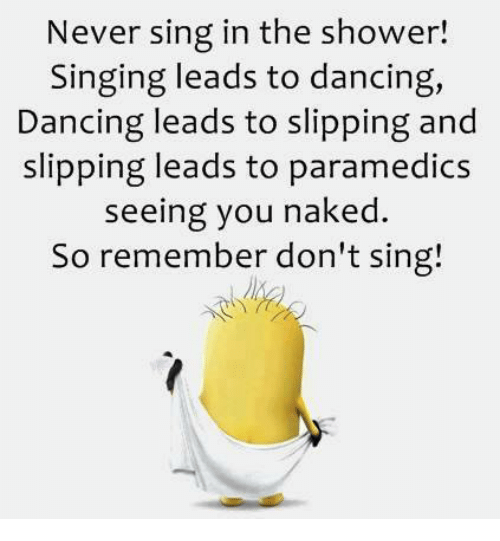 Never Sing In The Shower Singing Leads To Dancing Dancing Leads To
