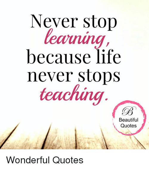 Image of: Love Memes Teaching And Never Stop Because Life Never Stops Teaching Beautiful Quotes Everyday Power Never Stop Because Life Never Stops Teaching Beautiful Quotes