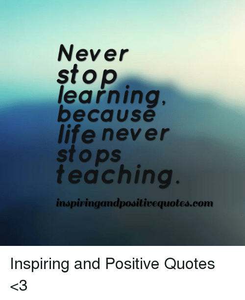 Never Stop Learning Because Life Never Stops Teaching Inspiring