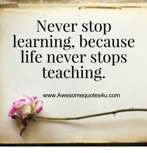 Life, Memes, and Never: Never stop  learning, because  life never stops  teaching.  www.Awesomequotes4u.com
