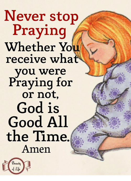 God, Memes, and Good: Never stop  Praying  Whether You  receive wha  you were  Praying for  or not,  God is  Good All  the Time.  Amen  t@