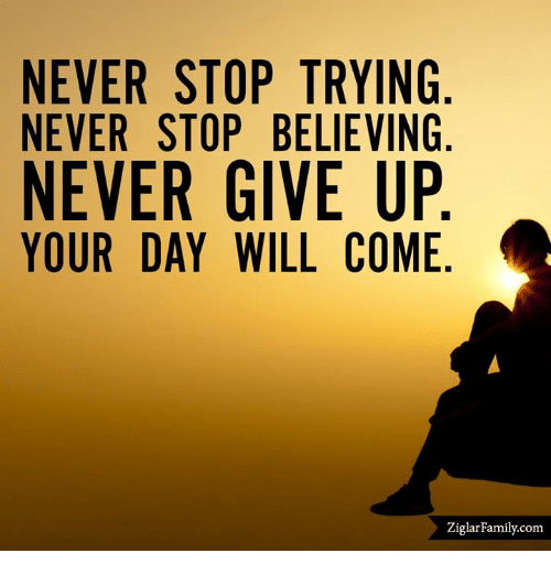 never stop trying never stop believing never give up your 13417999 never stop trying never stop believing never give up your day will