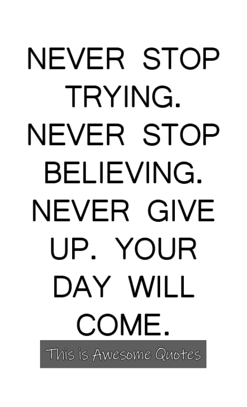 Never Stop Trying Never Stop Believing Never Give Up Your Day Will