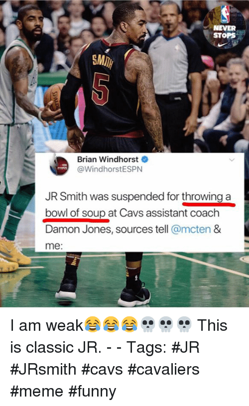 Cavs, Funny, and J.R. Smith: NEVER  STOPS  SMI  Brian Windhorst  @WindhorstESPN  JR Smith was suspended for throwing a  bowl of soup at Cavs assistant coach  Damon Jones, sources tell @mcten &  me: I am weak😂😂😂💀💀💀 This is classic JR. - - Tags: #JR #JRsmith #cavs #cavaliers #meme #funny