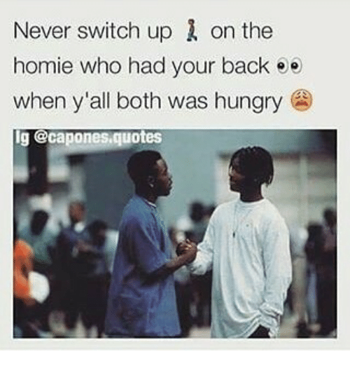 Never Switch Up 1 on the Homie Who Had Your Back Ee When Y'all