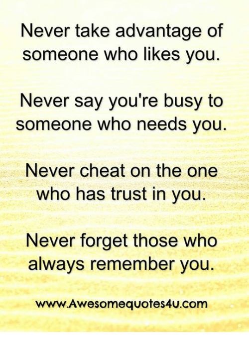 Never Take Advantage Of Someone Who Likes You Never Say Youre Busy