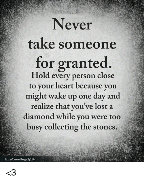 Never Take Someone For Granted Hold Every Person Close To Your Heart