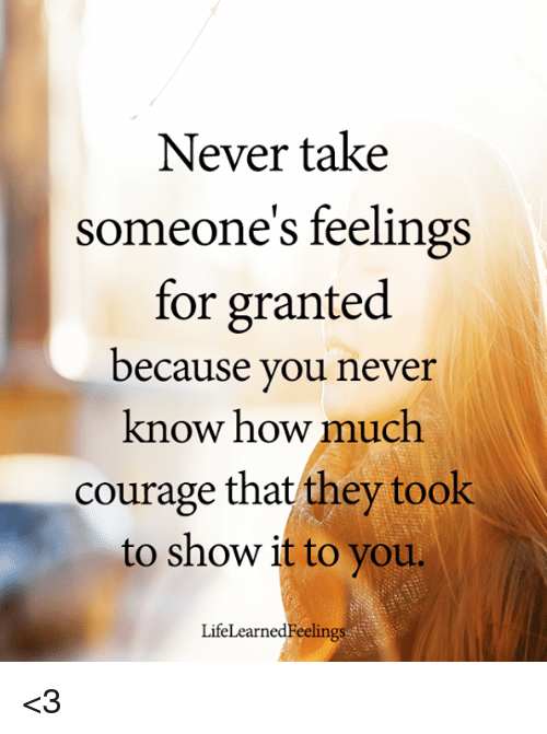 Never Take Someone S Feelings For Granted Because You Never Know How