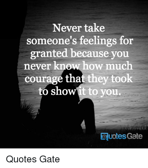 Never Take Someones Feelings For Granted Because You Never Know How