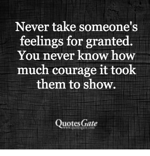 Never Take Someones Feelings For Granted You Never Know How Much