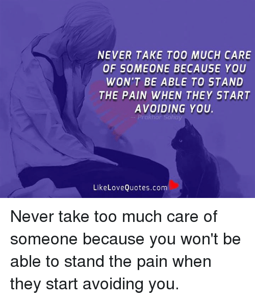 Never Take Too Much Care Of Someone Because You Wont Be Able To