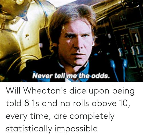 Dice, Time, and DnD: Never tell me the odds. Will Wheaton's dice upon being told 8 1s and no rolls above 10, every time, are completely statistically impossible