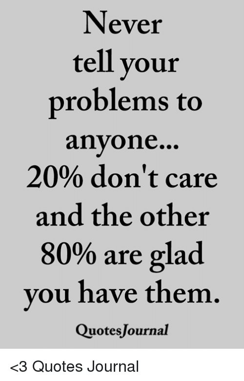 Never Tell Vour Problems To Anyone 20 Dont Care And The Other 80