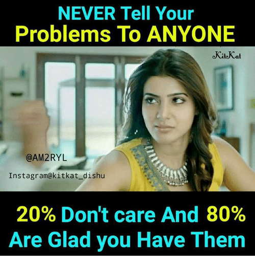 Instagram, Memes, and Never: NEVER Tell Your  Problems To ANYONE  @AM2RYL  Instagram@kitkat_dishu  20% Don't care And 80%  Are Glad you Have Them