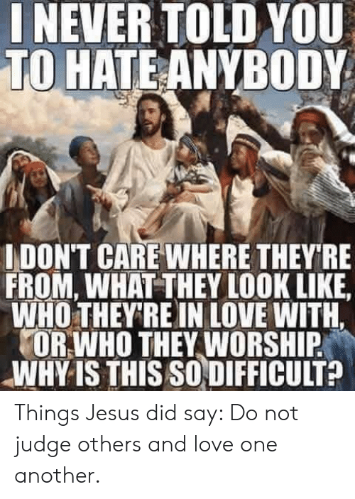 Jesus, Love, and Episcopal Church : NEVER TOLD YOU  TO HATE ANYBODY  IDON'T CARE WHERE THEY RE  FROM, WHAT THEY LOOK LIKE  WHO THEY'RE IN LOVE WITH.  OR WHO THEY WORSHIP  WHY IS THIS SO DIFFICULT? Things Jesus did say:  Do not judge others and love one another.