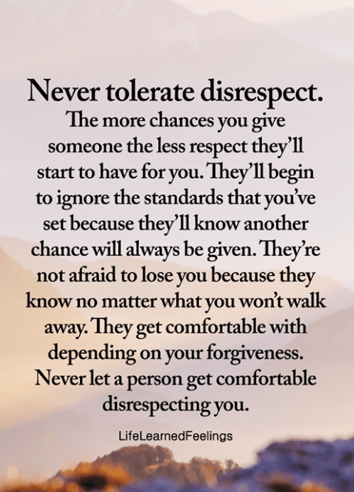 Comfortable, Memes, and Respect: Never tolerate disrespect.  The more chances you give  someone the less respect they'll  start to have for you. They'll begin  ignore the standards that you've  set because they'll know another  chance will always be given. They're  not afraid to lose you because they  know no matter what you won't walk  away. They get comfortable with  depending on your forgiveness.  Never let a person get comfortable  disrespecting you.  LifeLearnedFeelings