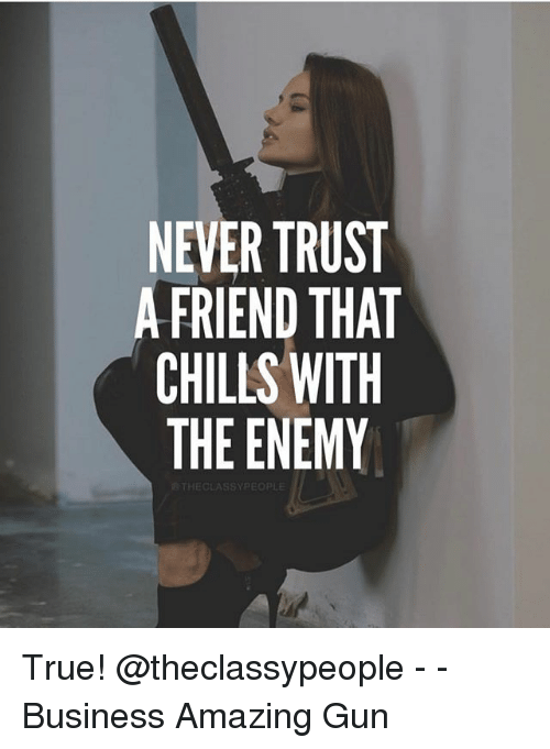 Never Trust A Friend That Chills With The Enemy True Business