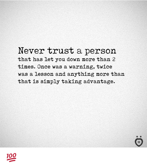 Never, Once, and Down: Never trust a person  that has Let you down more than 2  times. Once was a warning, twice  was a lesson and anything more than  that is simply taking advantage. 💯