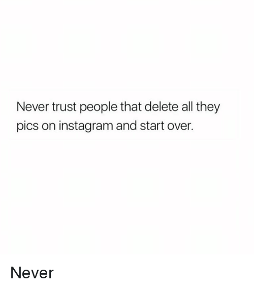 Never trust people that delete all they pics on instagram and start memes and trust never trust people that delete all they pics on ccuart Gallery