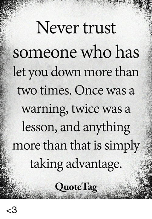 Taking Advantage Quotes Simple Never Trust Someone Who Has Let You Down More Than Two Times Once