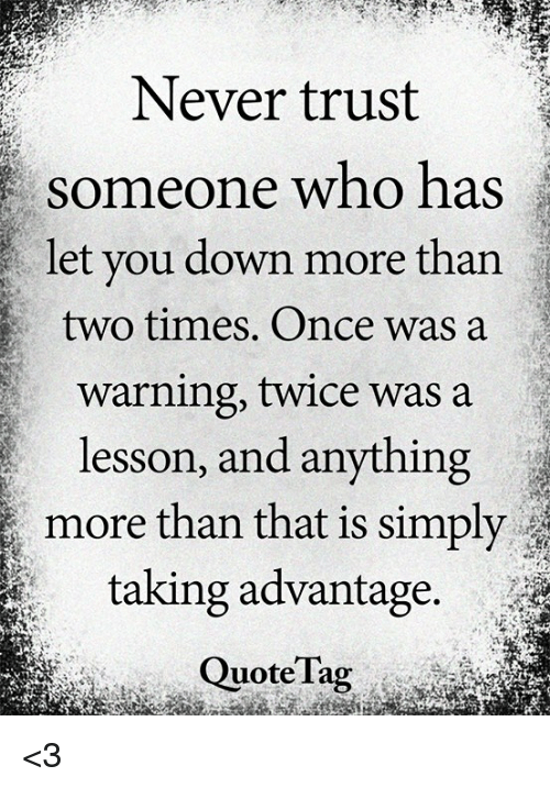 Never Trust Someone Who Has Let You Down More Than Two Times Once