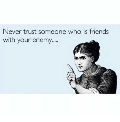Never Trust Someone Who Is Friends With Your Enemy Dank Meme On Meme