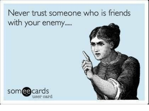 Never Trust Someone Who Is Friends With Your Enemy Cards Ee User