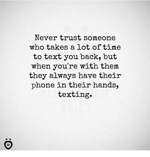 Phone, Texting, and Text: Never trust someone  who takes a lot of time  to text you back, but  when you're with them  they always have their  phone in their hands,  texting.