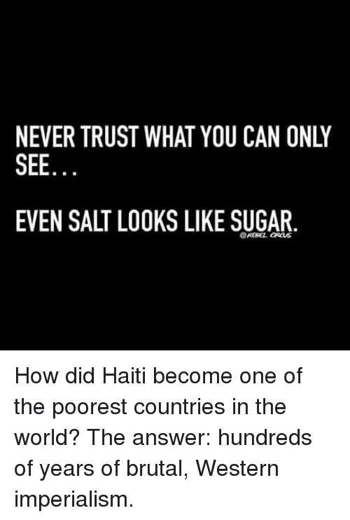 NEVER TRUST WHAT YOU CAN ONLY SEE EVEN SALT LOOKS LIKE SUGAR How - One of the poorest countries in the world