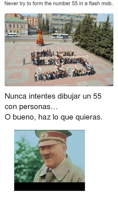 """Gif, Tumblr, and Never: Never try to form the number 55 in a flash mob. <p>Nunca intentes dibujar un 55 con personas&hellip;</p><p>O bueno, haz lo que quieras.</p><figure class=""""tmblr-full"""" data-orig-height=""""257"""" data-orig-width=""""300""""><img src=""""https://78.media.tumblr.com/26a8a1b0d3c3d88bfb9249c434253565/tumblr_inline_oocc46d5Cz1qhy6fn_500.gif"""" data-orig-height=""""257"""" data-orig-width=""""300""""/></figure>"""