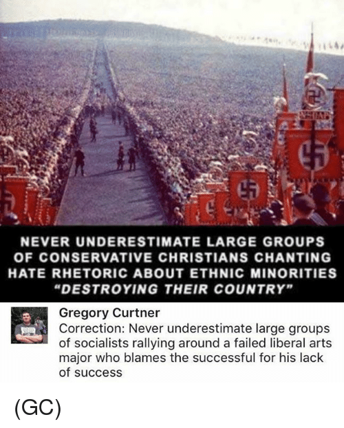 "Memes, Conservative, and Never: NEVER UNDERESTIMATE LARGE GROUPS  OF CONSERVATIVE CHRISTIANS CHANTING  HATE RHETORIC ABOUT ETHNIC MINORITIES  ""DESTROYING THEIR COUNTRY""  Gregory Curtner  Correction: Never underestimate large groups  of socialists rallying around a failed liberal art:s  major who blames the successful for his lack  of success (GC)"