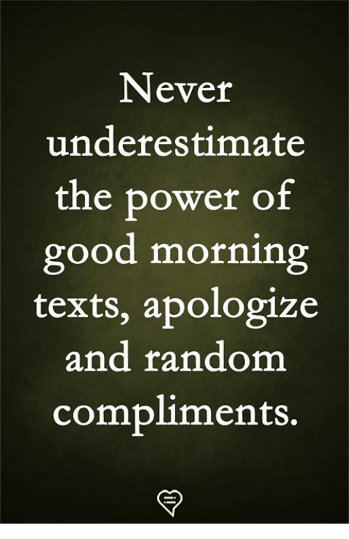 Memes, Good Morning, and Good: Never  underestimate  the power of  good morning  texts, apologize  and random  compliments.
