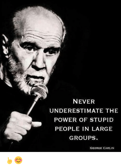 George Carlin, Memes, and 🤖: NEVER  UNDERESTIMATE THE  POWER OF STUPID  PEOPLE IN LARGE  GROUPS  GEORGE CARLIN ☝😊