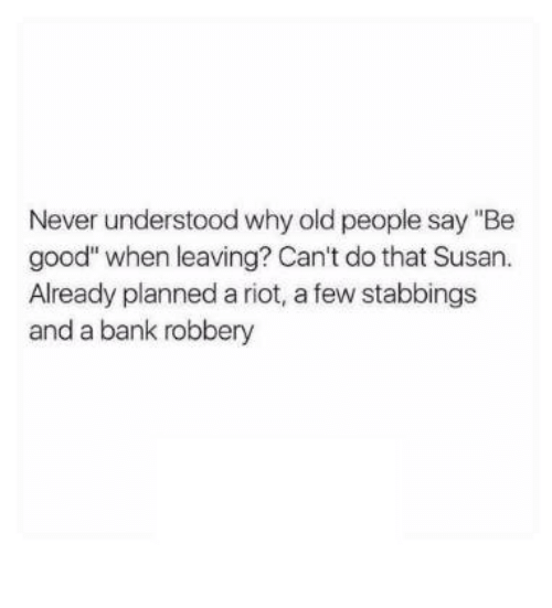 "Old People, Riot, and Bank: Never understood why old people say ""Be  good"" when leaving? Can't do that Susan.  Already planned a riot, a few stabbings  and a bank robbery"