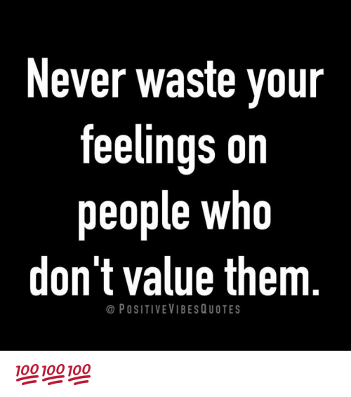 never waste your feelings on people who dont value them 13659705 never waste your feelings on people who don't value them positive