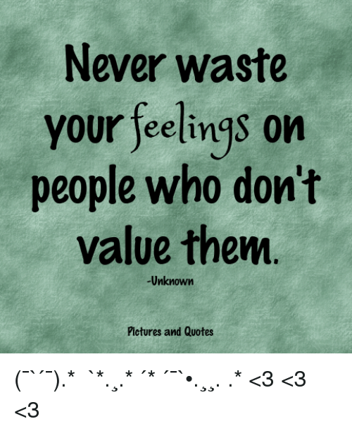 Never Waste Your Feelings On People Who Dont Value Thenm Unknown