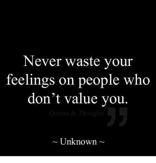 Never Waste Your Feelings On People Who Dont Value You Thoughts